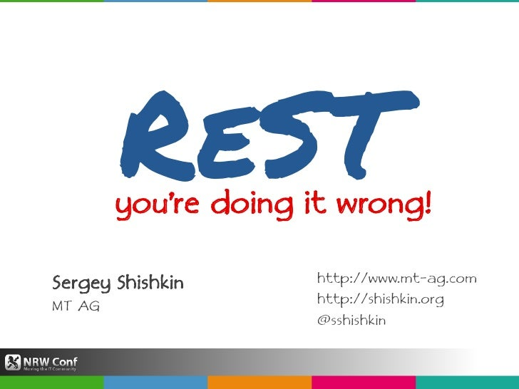ReST<br />you're doing it wrong!<br />Sergey ShishkinMT AG<br />http://www.mt-ag.comhttp://shishkin.org<br />@sshishkin<br />