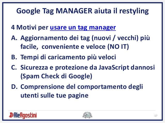 17 Google Tag MANAGER aiuta il restyling 4 Motivi per usare un tag manager A. Aggiornamento dei tag (nuovi / vecchi) più f...