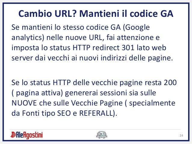 24 Cambio URL? Mantieni il codice GA Se mantieni lo stesso codice GA (Google analytics) nelle nuove URL, fai attenzione e ...