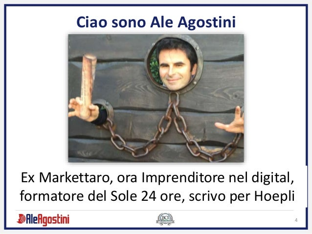 4 Ciao sono Ale Agostini Ex Markettaro, ora Imprenditore nel digital, formatore del Sole 24 ore, scrivo per Hoepli