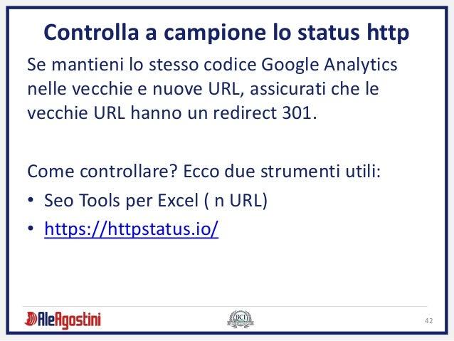 42 Controlla a campione lo status http Se mantieni lo stesso codice Google Analytics nelle vecchie e nuove URL, assicurati...