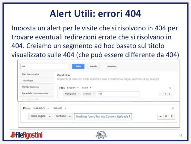 46 Alert Utili: errori 404 Imposta un alert per le visite che si risolvono in 404 per trovare eventuali redirezioni errate...
