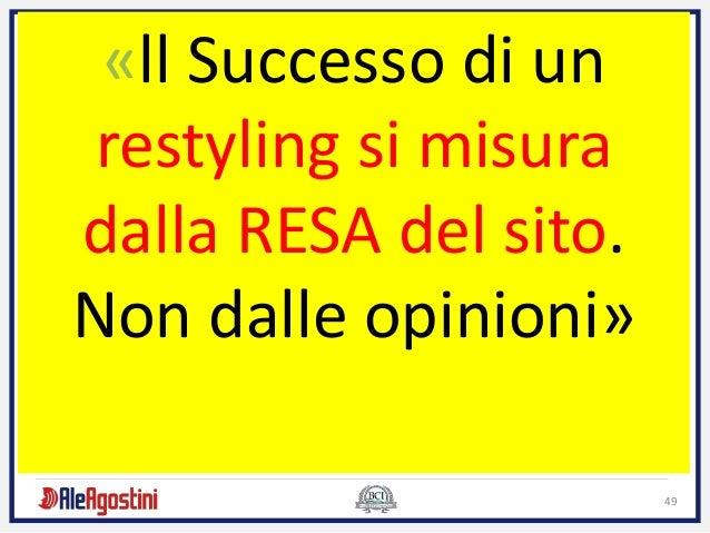 49 «ll Successo di un restyling si misura dalla RESA del sito. Non dalle opinioni»
