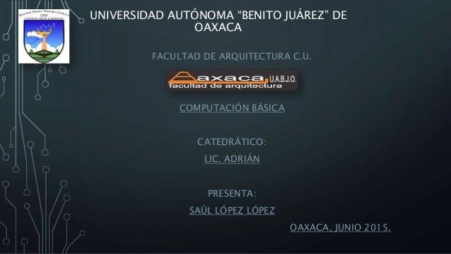 """UNIVERSIDAD AUTÓNOMA """"BENITO JUÁREZ"""" DE OAXACA FACULTAD DE ARQUITECTURA C.U. COMPUTACIÓN BÁSICA CATEDRÁTICO: LIC. ADRIÁN P..."""