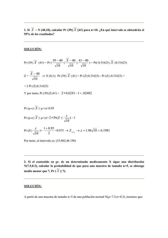 1. Si X ~ N (40,10), calcular Pr (39≤ X ≤41) para n=10. ¿En qué intervalo se obtendrán el  95% de los resultados?  SOLUCIÓ...
