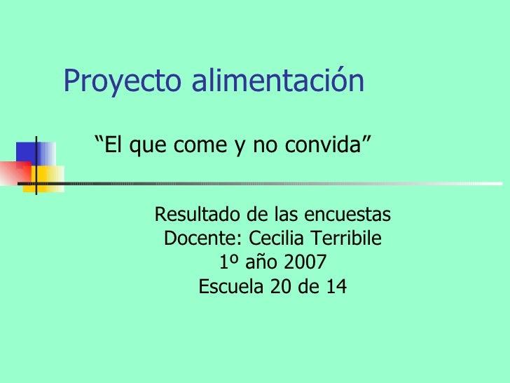 """Proyecto alimentación Resultado de las encuestas Docente: Cecilia Terribile 1º año 2007 Escuela 20 de 14 """" El que come y n..."""