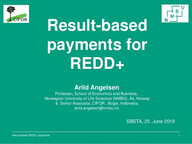 Result-based payments for REDD+ SBSTA, 25. June 2019 1 Arild Angelsen Professor, School of Economics and Business, Norwegi...