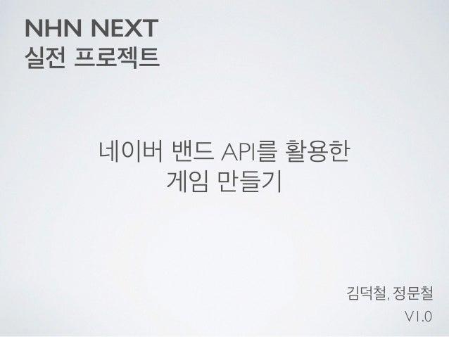 NHN NEXT 실전 프로젝트 네이버 밴드 API를 활용한  게임 만들기 김덕철, 정문철 V1.0