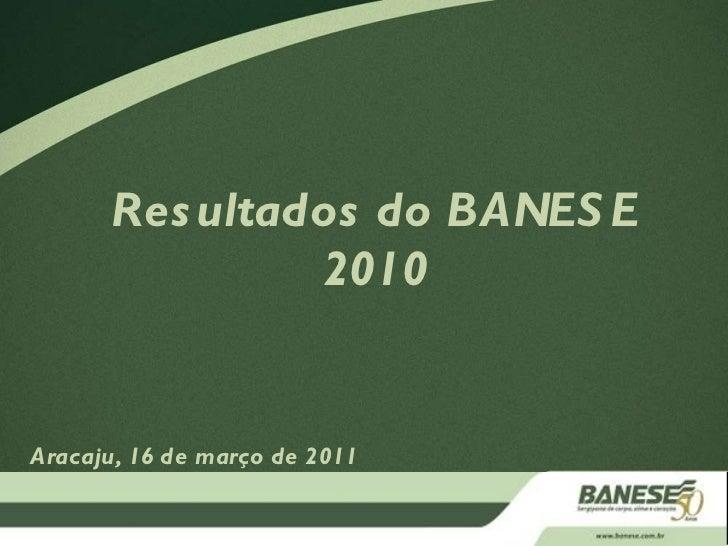 Resultados do BANESE 2010 Aracaju, 16 de março de 2011