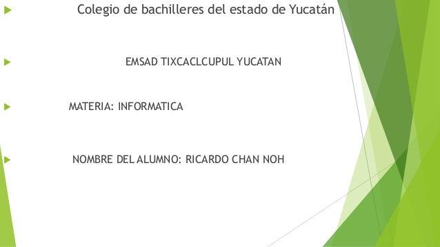  Colegio de bachilleres del estado de Yucatán  EMSAD TIXCACLCUPUL YUCATAN  MATERIA: INFORMATICA  NOMBRE DEL ALUMNO: RI...