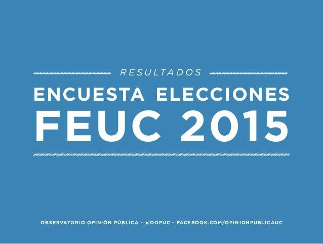 ENCUESTA ELECCIONES  FEUC 2015  RESULTADOS  OBSERVATORIO OPINIÓN PÚBLICA - @OOPUC - FACEBOOK.COM/OPINIONPUBLICAUC