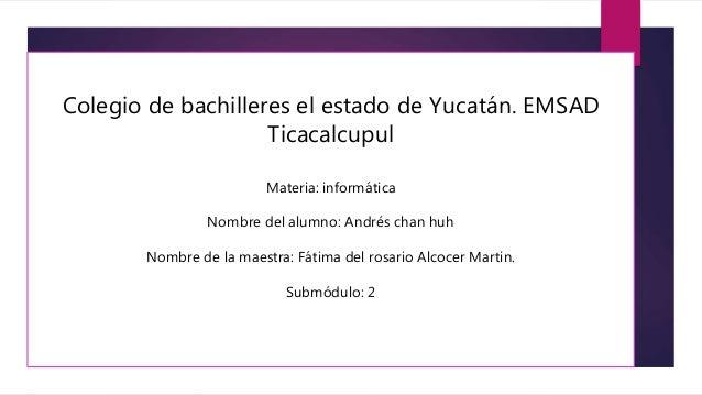 Colegio de bachilleres el estado de Yucatán. EMSAD Ticacalcupul Materia: informática Nombre del alumno: Andrés chan huh No...