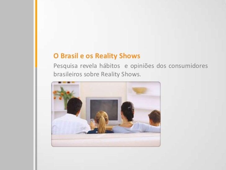 O Brasil e os Reality ShowsPesquisa revela hábitos e opiniões dos consumidoresbrasileiros sobre Reality Shows.