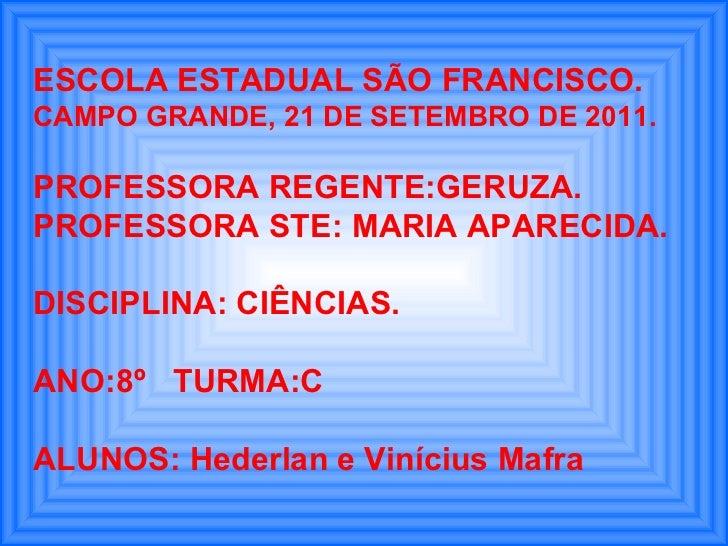ESCOLA ESTADUAL SÃO FRANCISCO. CAMPO GRANDE, 21 DE SETEMBRO DE 2011. PROFESSORA REGENTE:GERUZA. PROFESSORA STE: MARIA APAR...