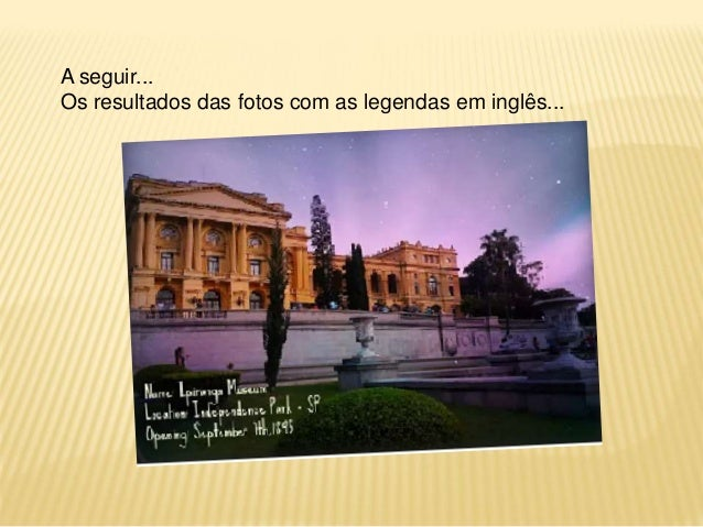 A seguir...  Os resultados das fotos com as legendas em inglês...