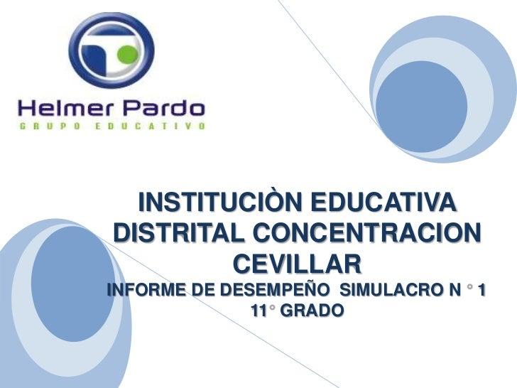 INSTITUCIÒN EDUCATIVA DISTRITAL CONCENTRACION CEVILLAR<br />INFORME DE DESEMPEÑO  SIMULACRO N ° 1<br />11° GRADO<br />