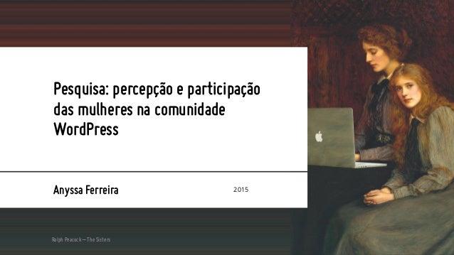 Pesquisa: percepção e participação das mulheres na comunidade WordPress Anyssa Ferreira 2015 Ralph Peacock – The Sisters