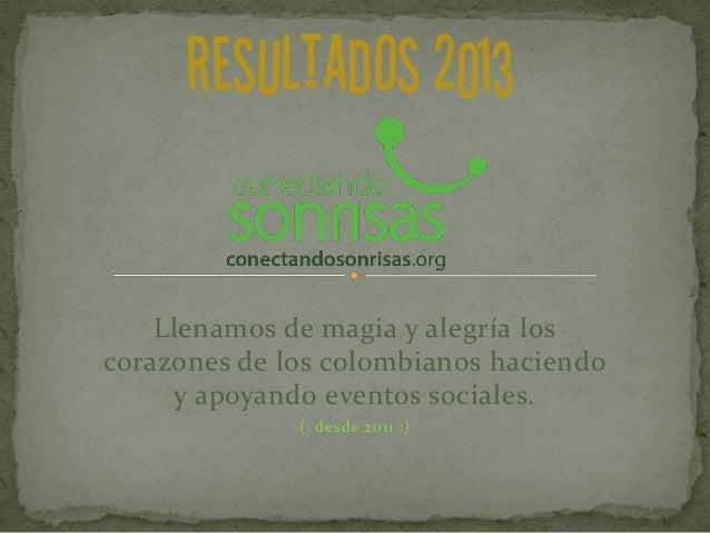 RESULTADOS 2013 Llenamos de magia y alegría los corazones de los colombianos haciendo y apoyando eventos sociales. (: desd...