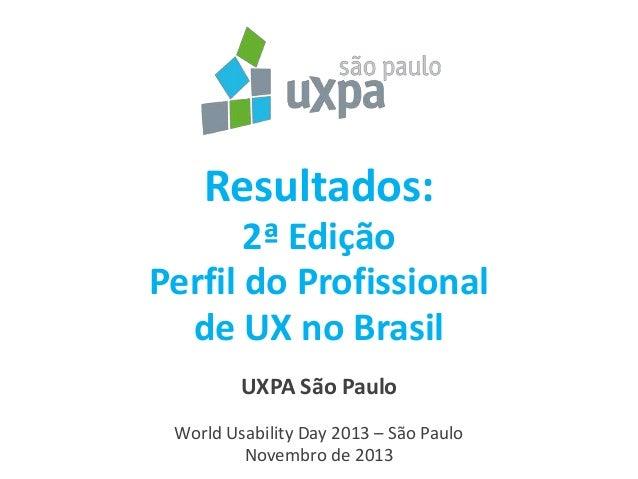 Resultados: 2ª Edição Perfil do Profissional de UX no Brasil UXPA São Paulo World Usability Day 2013 – São Paulo 1 Novembr...