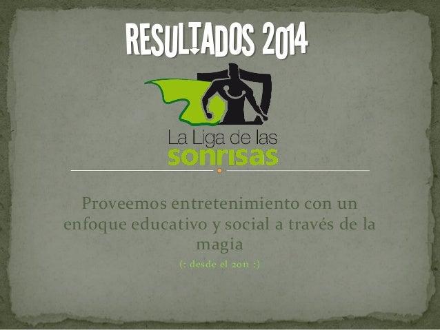 Proveemos entretenimiento con un enfoque educativo y social a través de la magia (: desde el 2011 :) RESULTADOS 2014