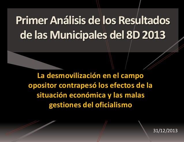 Primer Análisis de los Resultados de las Municipales del 8D 2013 31/12/2013 La desmovilización en el campo opositor contra...