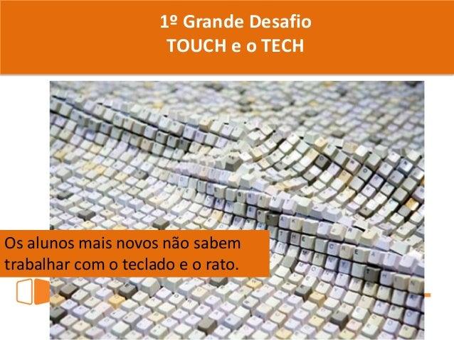 1º Grande Desafio TOUCH e o TECH Os alunos mais novos não sabem trabalhar com o teclado e o rato.