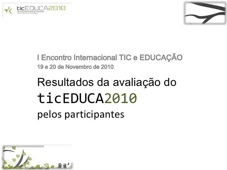 I Encontro Internacional TIC e EDUCAÇÃO<br />19 e 20 de Novembro de 2010<br />Resultados da avaliação do ticEDUCA2010 pelo...