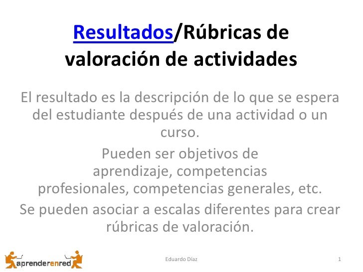 Resultados/Rúbricas de       valoración de actividadesEl resultado es la descripción de lo que se espera  del estudiante d...