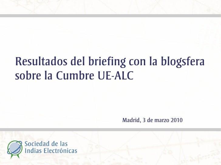 Resultados del briefing con la blogsfera sobre la Cumbre UE-ALC                         Madrid, 3 de marzo 2010
