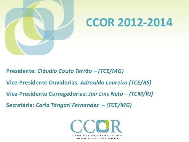 CCOR 2012-2014  Presidente: Cláudio Couto Terrão – (TCE/MG)  Vice-Presidente Ouvidorias: Adroaldo Loureiro (TCE/RS)  Vice-...