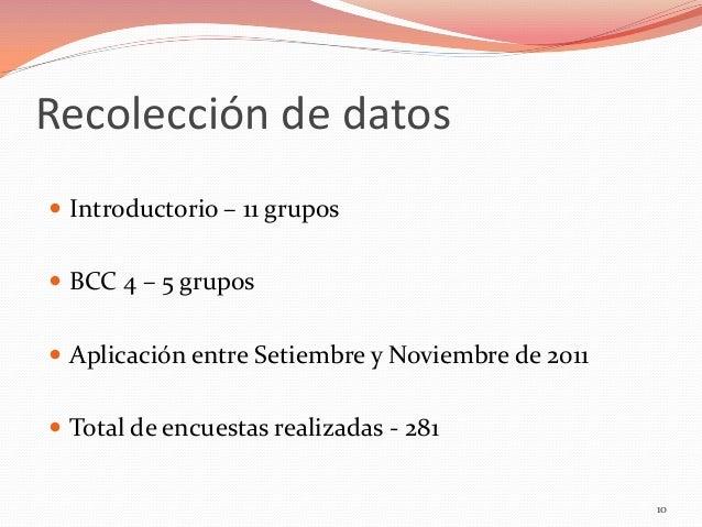 Recolección de datos  Introductorio – 11 grupos   BCC 4 – 5 grupos  Aplicación entre Setiembre y Noviembre de 2011  To...