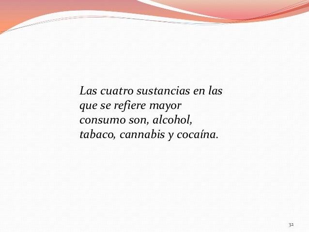 Las cuatro sustancias en las que se refiere mayor consumo son, alcohol, tabaco, cannabis y cocaína.  32