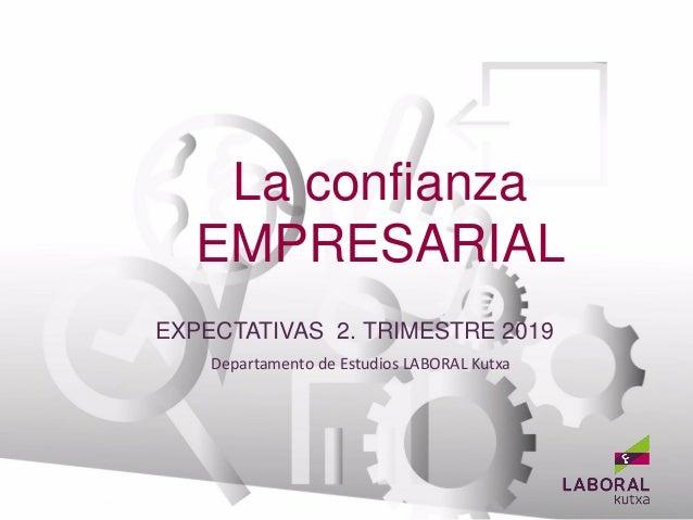 La confianza EMPRESARIAL Departamento de Estudios LABORAL Kutxa BANCA EMPRESAS EXPECTATIVAS 2. TRIMESTRE 2019