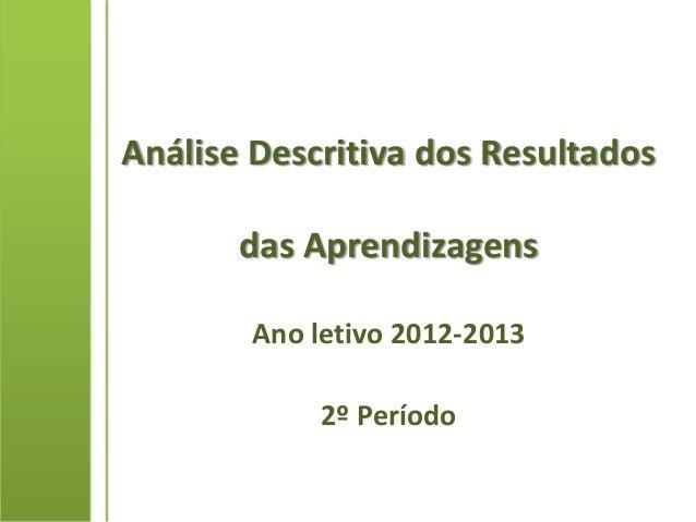 Análise Descritiva dos Resultados       das Aprendizagens        Ano letivo 2012-2013             2º Período