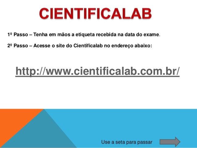 1º Passo – Tenha em mãos a etiqueta recebida na data do exame.2º Passo – Acesse o site do Cientificalab no endereço abaixo...