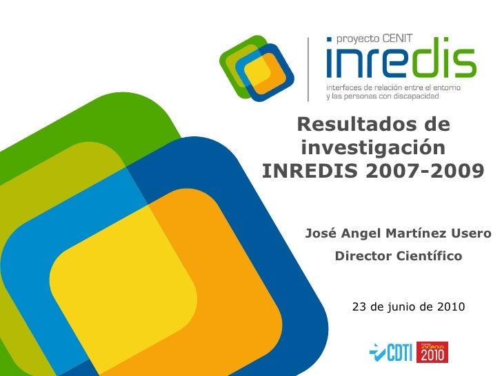 Resultados de investigación INREDIS 2007-2009 José Angel Martínez Usero Director Científico 23 de junio de 2010