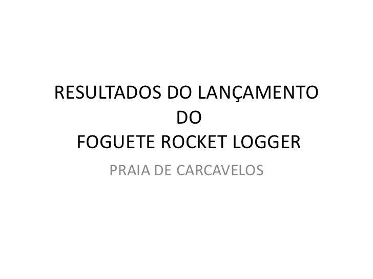 RESULTADOS DO LANÇAMENTO            DO  FOGUETE ROCKET LOGGER     PRAIA DE CARCAVELOS