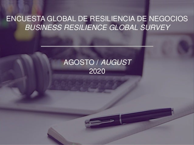 ENCUESTA GLOBAL DE RESILIENCIA DE NEGOCIOS BUSINESS RESILIENCE GLOBAL SURVEY AGOSTO / AUGUST 2020