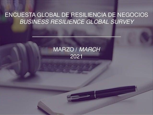 ENCUESTA GLOBAL DE RESILIENCIA DE NEGOCIOS BUSINESS RESILIENCE GLOBAL SURVEY MARZO / MARCH 2021
