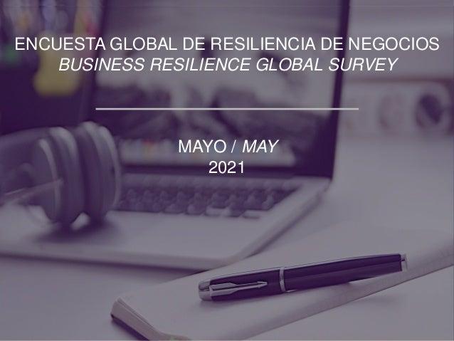 ENCUESTA GLOBAL DE RESILIENCIA DE NEGOCIOS BUSINESS RESILIENCE GLOBAL SURVEY MAYO / MAY 2021