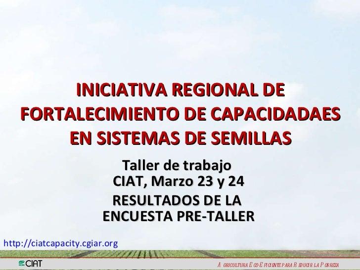 INICIATIVA REGIONAL DE FORTALECIMIENTO DE CAPACIDADAES EN SISTEMAS DE SEMILLAS Taller de trabajo  CIAT, Marzo 23 y 24 RESU...