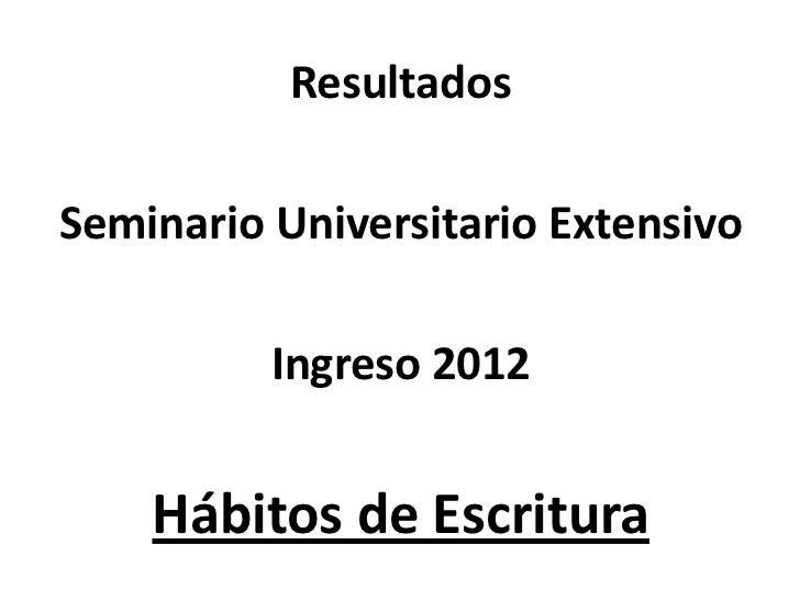 ResultadosSeminario Universitario Extensivo          Ingreso 2012    Hábitos de Escritura