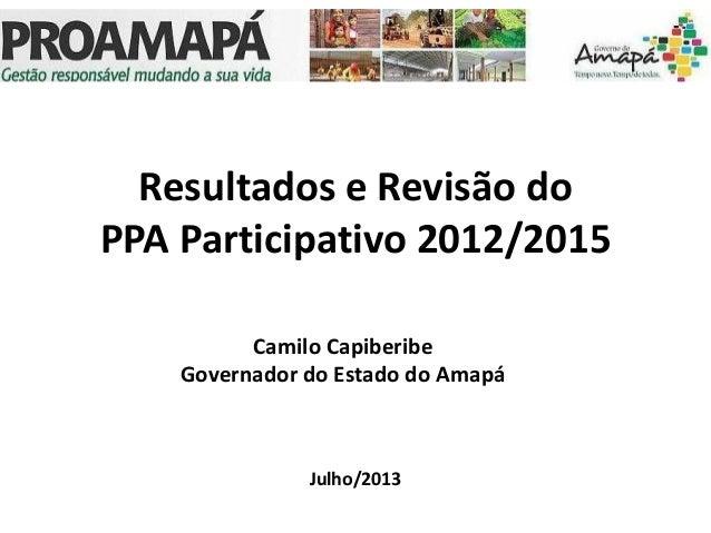 Resultados e Revisão do PPA Participativo 2012/2015 Julho/2013 Camilo Capiberibe Governador do Estado do Amapá