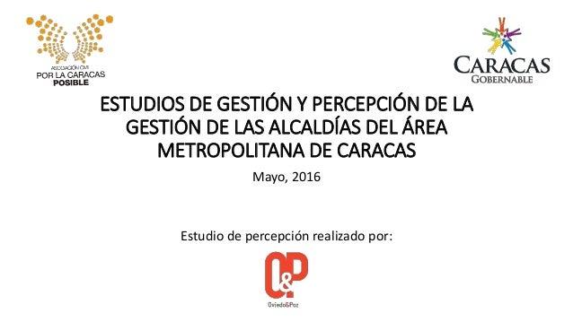 ESTUDIOS DE GESTIÓN Y PERCEPCIÓN DE LA GESTIÓN DE LAS ALCALDÍAS DEL ÁREA METROPOLITANA DE CARACAS Mayo, 2016 Estudio de pe...