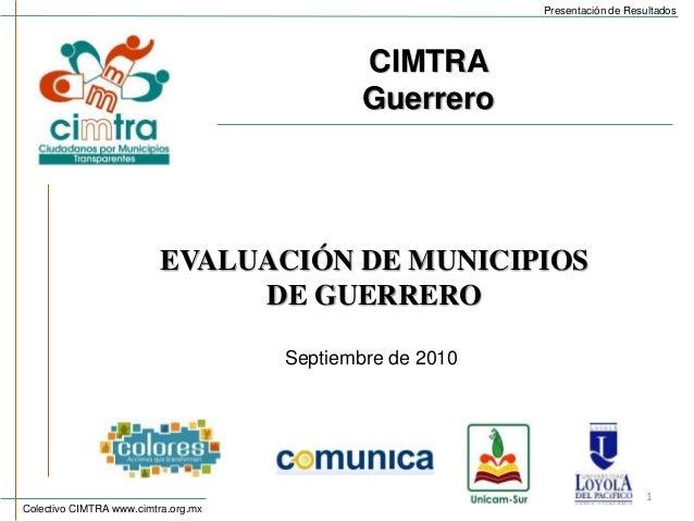 Colectivo CIMTRA www.cimtra.org.mx Presentación de Resultados EVALUACIÓN DE MUNICIPIOS DE GUERRERO 1 Septiembre de 2010 CI...