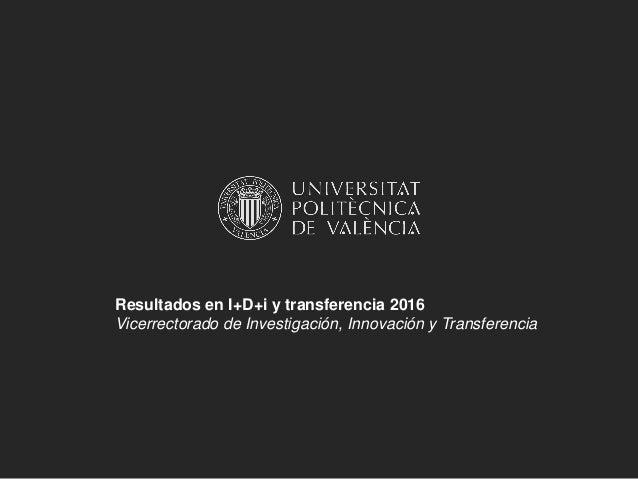Resultados en I+D+i y transferencia 2016 Vicerrectorado de Investigación, Innovación y Transferencia