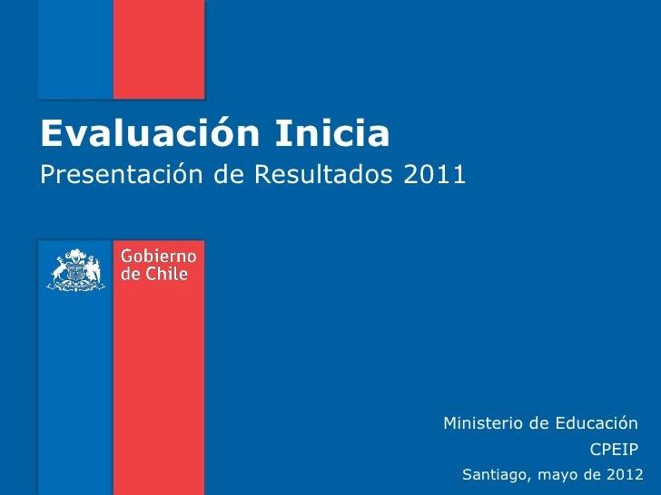 Evaluación IniciaPresentación de Resultados 2011                             Ministerio de Educación                      ...