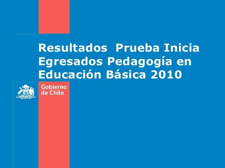 Resultados Prueba IniciaEgresados Pedagogía enEducación Básica 2010