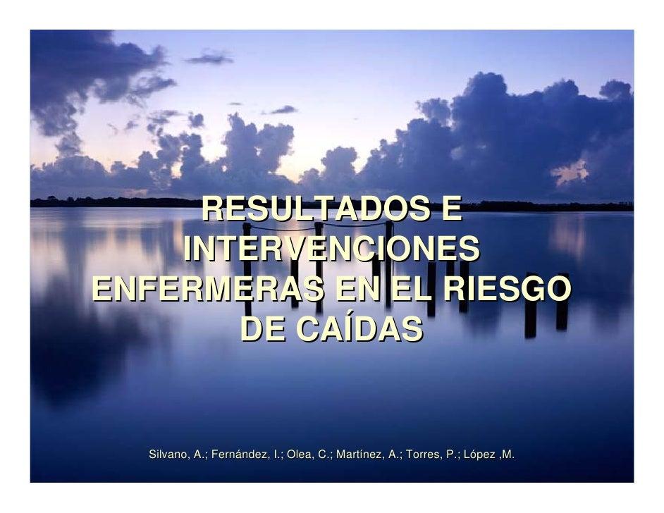 RESULTADOS E     INTERVENCIONES ENFERMERAS EN EL RIESGO        DE CAÍDAS     Silvano, A.; Fernández, I.; Olea, C.; Martíne...