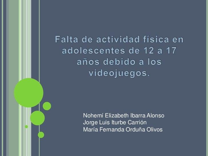 Falta de actividad física en adolescentes de 12 a 17 años debido a los videojuegos.<br />Nohemí Elizabeth Ibarra Alonso<br...